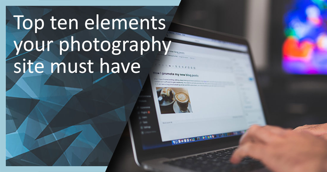 Top Ten Elements You Must Have On Your Photography Site